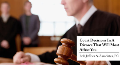 Court Decisions in a Divorce that will most affect you